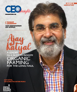 Ajay Katyal: A Leader On A Quest To Promote Organic Farming For The Long Haul
